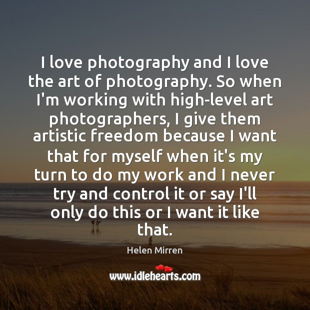 I love photography and I love the art of photography. So when Helen Mirren Picture Quote