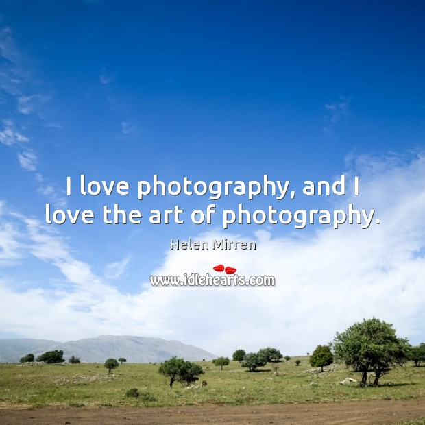 I love photography, and I love the art of photography. Helen Mirren Picture Quote