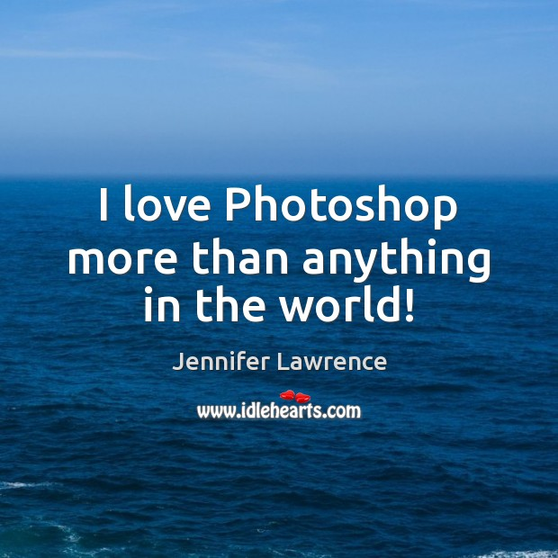 I love Photoshop more than anything in the world! Jennifer Lawrence Picture Quote