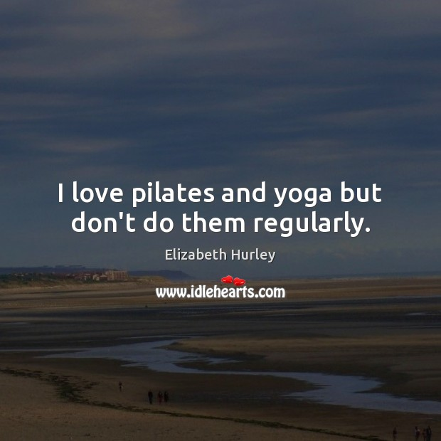 I love pilates and yoga but don't do them regularly. Elizabeth Hurley Picture Quote