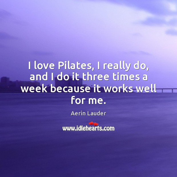 I love Pilates, I really do, and I do it three times a week because it works well for me. Aerin Lauder Picture Quote