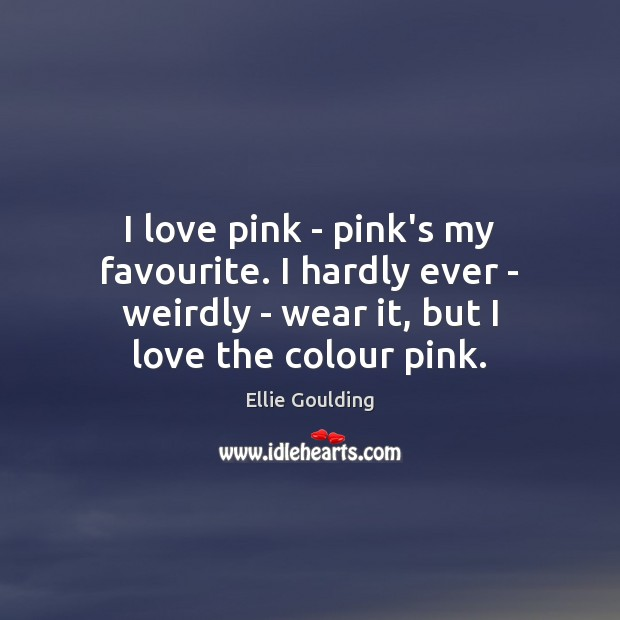 I love pink – pink's my favourite. I hardly ever – weirdly Ellie Goulding Picture Quote