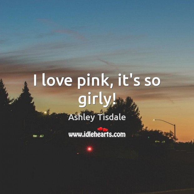 I love pink, it's so girly! Ashley Tisdale Picture Quote