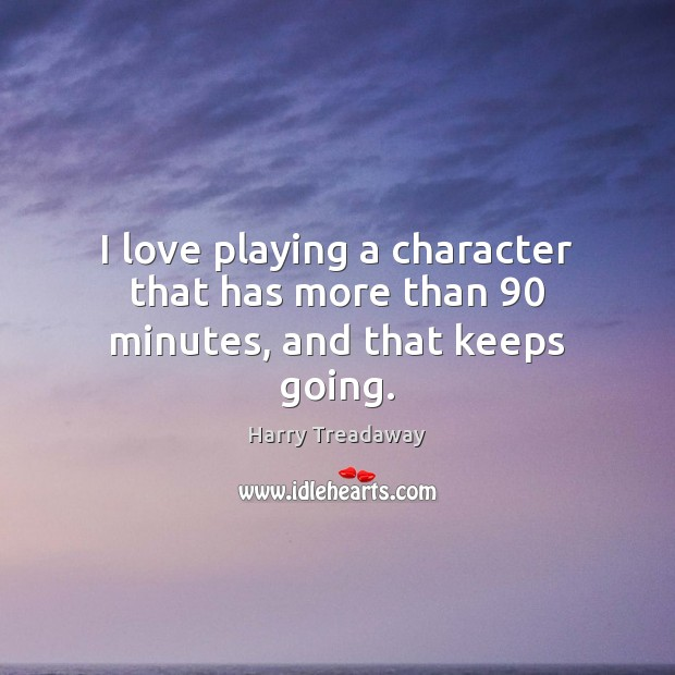 I love playing a character that has more than 90 minutes, and that keeps going. Image