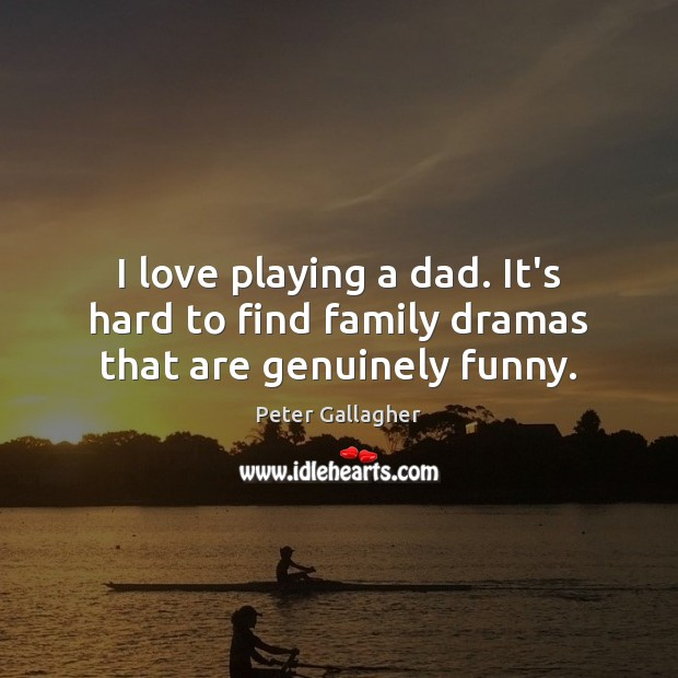 I love playing a dad. It's hard to find family dramas that are genuinely funny. Image