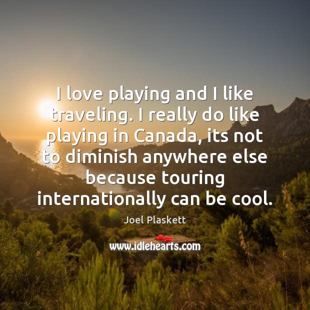 I love playing and I like traveling. I really do like playing Image