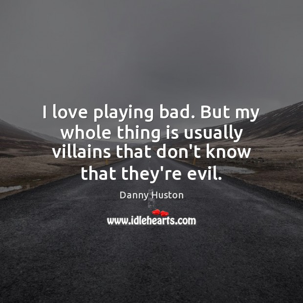 I love playing bad. But my whole thing is usually villains that Image