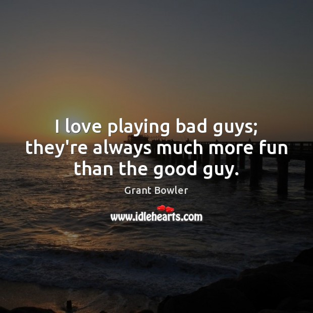 I love playing bad guys; they're always much more fun than the good guy. Image