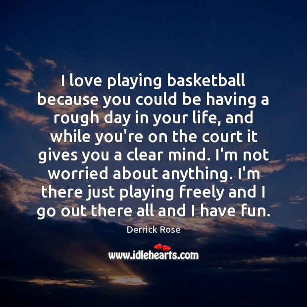 I love playing basketball because you could be having a rough day Image