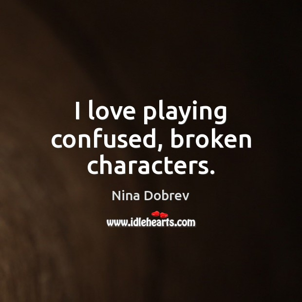I love playing confused, broken characters. Nina Dobrev Picture Quote