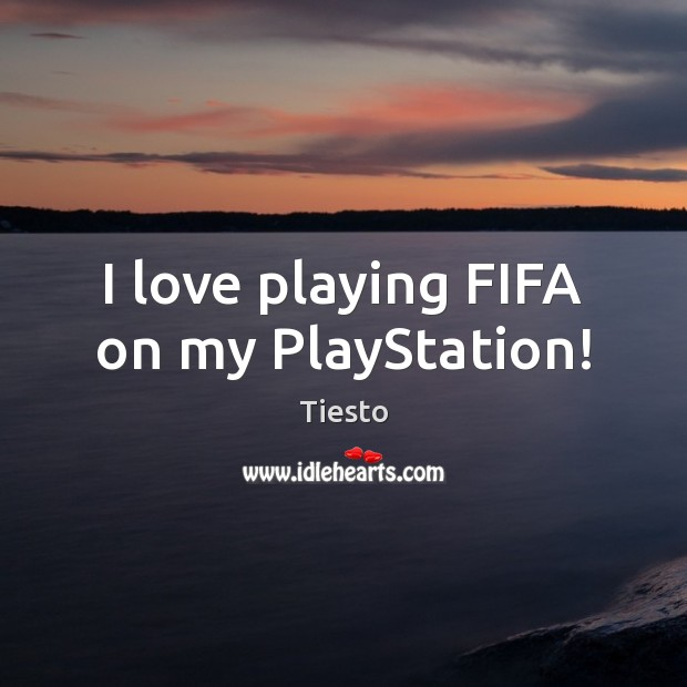 I love playing FIFA on my PlayStation! Tiesto Picture Quote