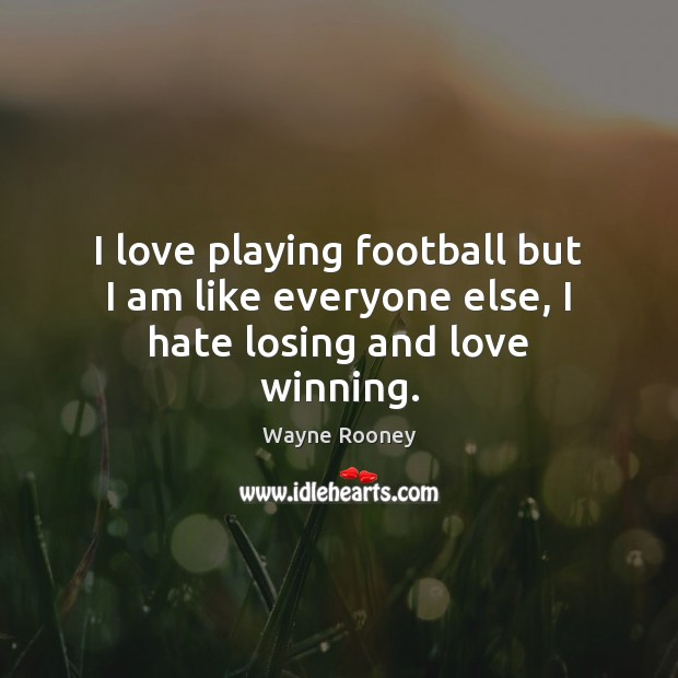 I love playing football but I am like everyone else, I hate losing and love winning. Wayne Rooney Picture Quote