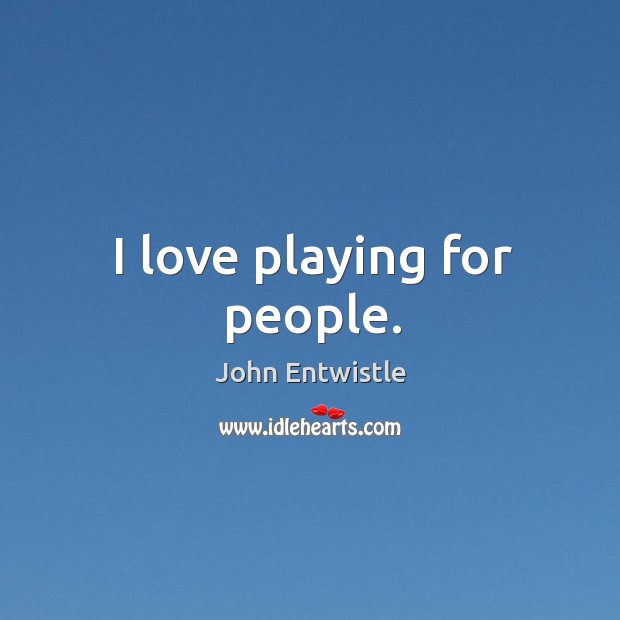 I love playing for people. Image