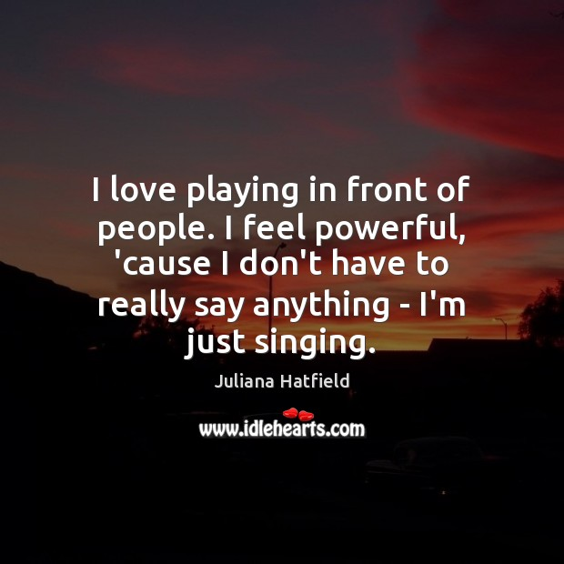 I love playing in front of people. I feel powerful, 'cause I Juliana Hatfield Picture Quote