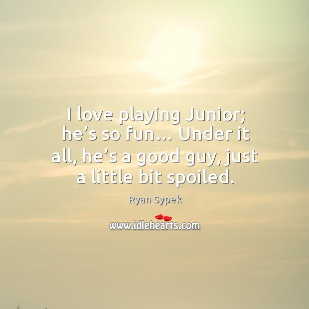 I love playing junior; he's so fun… under it all, he's a good guy, just a little bit spoiled. Image