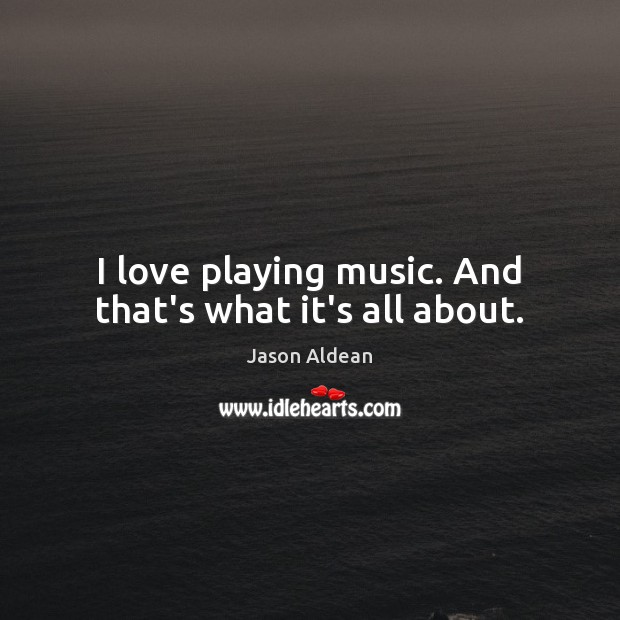 I love playing music. And that's what it's all about. Image