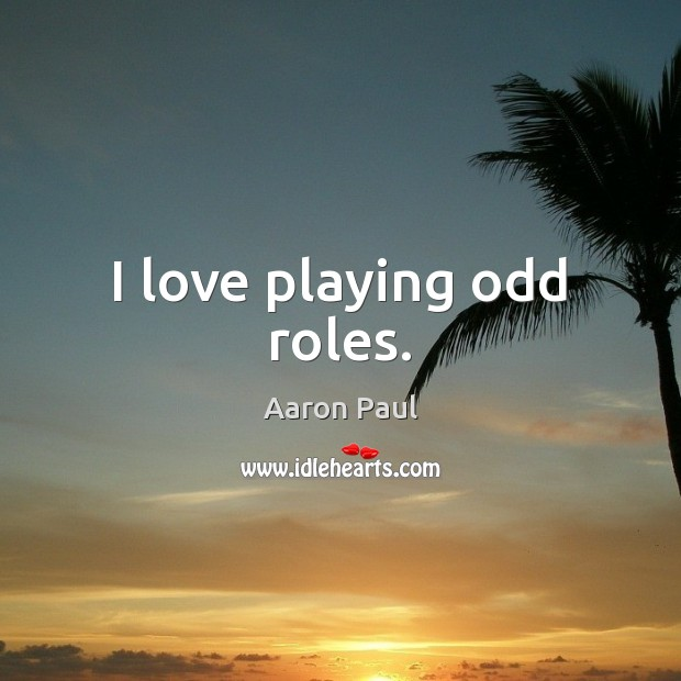 I love playing odd roles. Aaron Paul Picture Quote