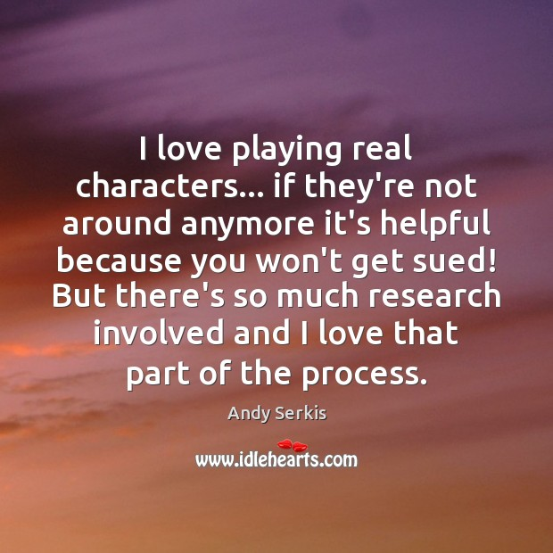 I love playing real characters… if they're not around anymore it's helpful Andy Serkis Picture Quote