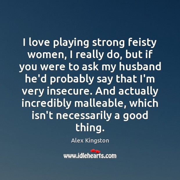 Image, I love playing strong feisty women, I really do, but if you