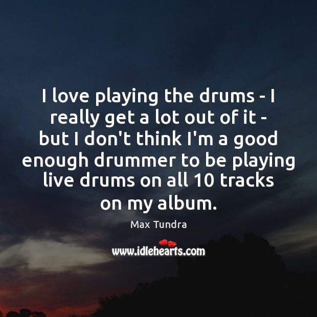 I love playing the drums – I really get a lot out Image