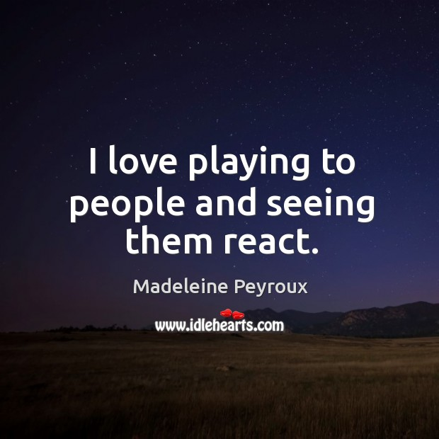 I love playing to people and seeing them react. Image