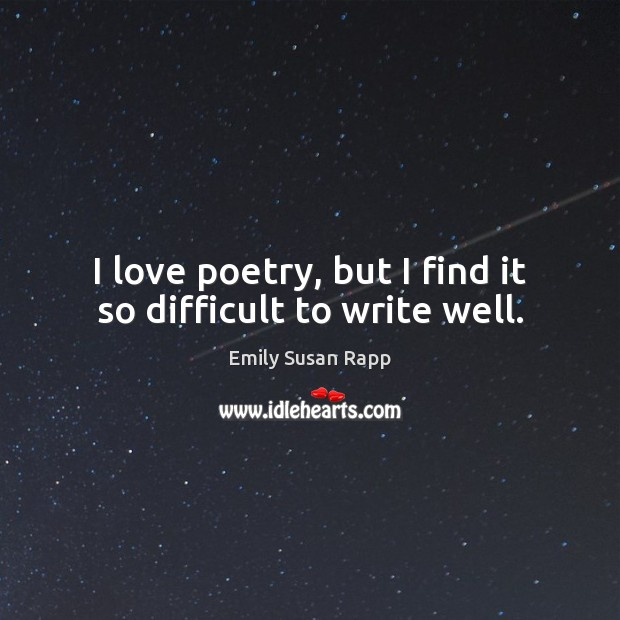 I love poetry, but I find it so difficult to write well. Emily Susan Rapp Picture Quote