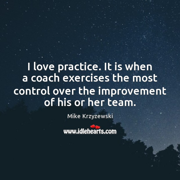 I love practice. It is when a coach exercises the most control Image