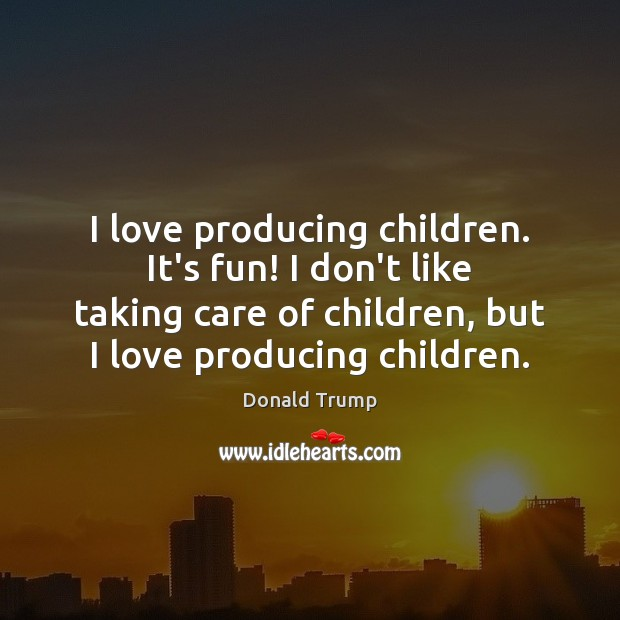 I love producing children. It's fun! I don't like taking care of Donald Trump Picture Quote