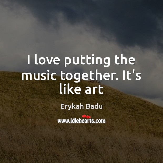I love putting the music together. It's like art Erykah Badu Picture Quote