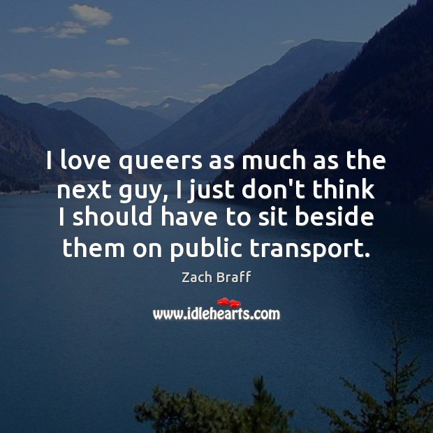 I love queers as much as the next guy, I just don't Image