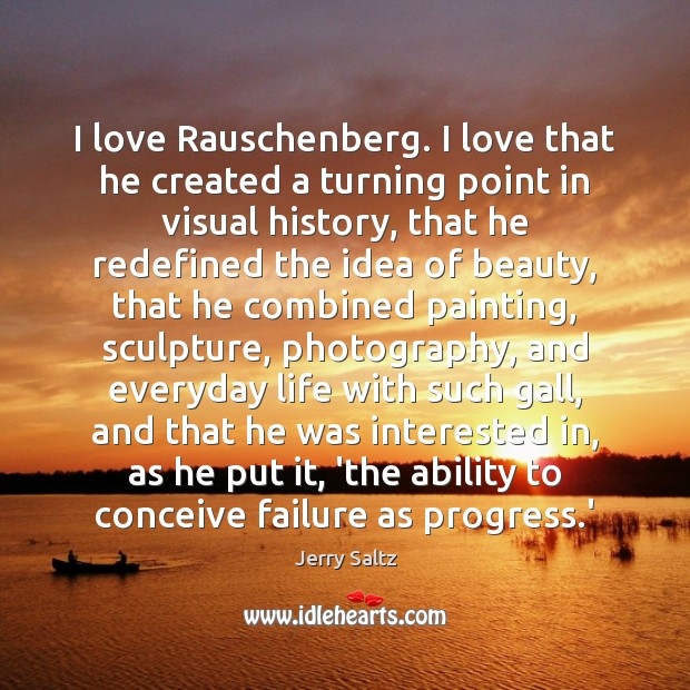 I love Rauschenberg. I love that he created a turning point in Jerry Saltz Picture Quote