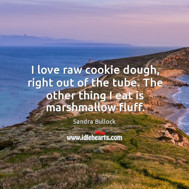 Image, I love raw cookie dough, right out of the tube. The other thing I eat is marshmallow fluff.