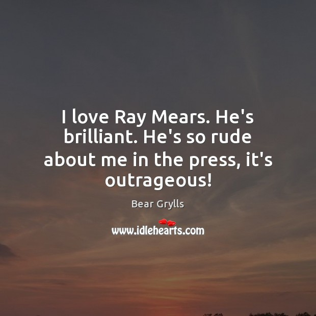 Image, I love Ray Mears. He's brilliant. He's so rude about me in the press, it's outrageous!