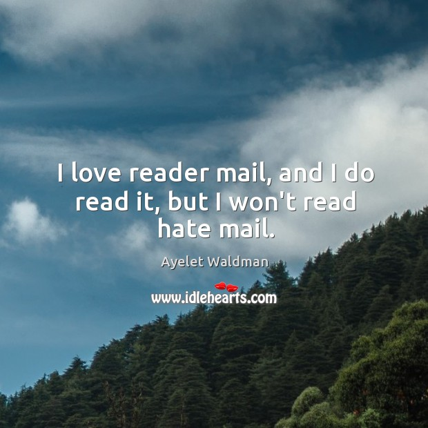 I love reader mail, and I do read it, but I won't read hate mail. Image
