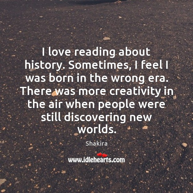 I love reading about history. Sometimes, I feel I was born in Shakira Picture Quote