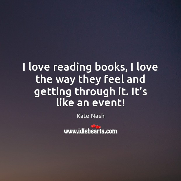 I love reading books, I love the way they feel and getting through it. It's like an event! Image