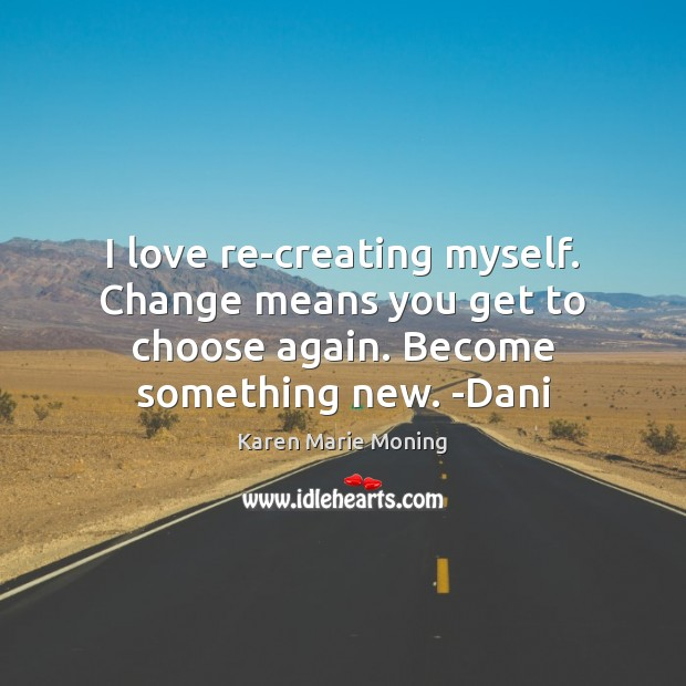 I love re-creating myself. Change means you get to choose again. Become Karen Marie Moning Picture Quote