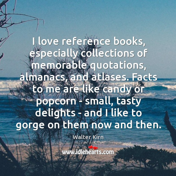 Image, I love reference books, especially collections of memorable quotations, almanacs, and atlases.