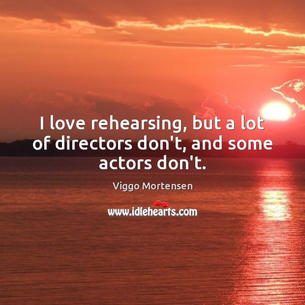 I love rehearsing, but a lot of directors don't, and some actors don't. Viggo Mortensen Picture Quote