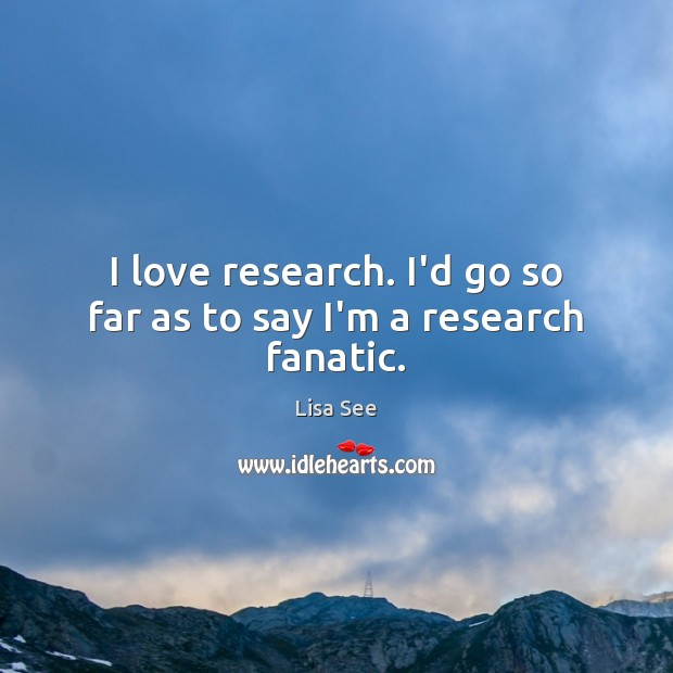 I love research. I'd go so far as to say I'm a research fanatic. Lisa See Picture Quote