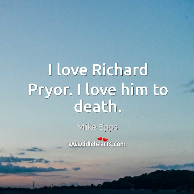 I love richard pryor. I love him to death. Mike Epps Picture Quote