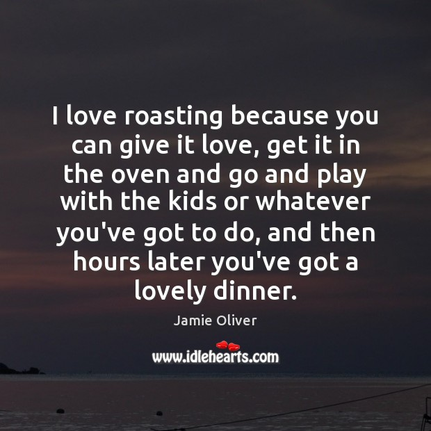 I love roasting because you can give it love, get it in Jamie Oliver Picture Quote