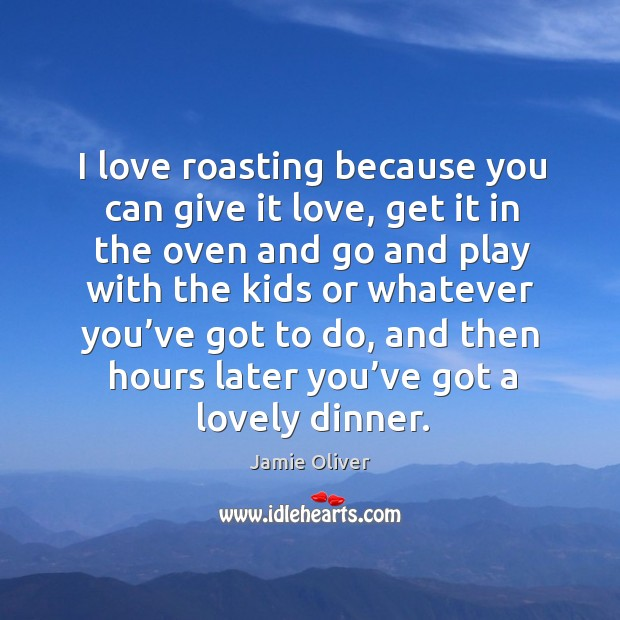 I love roasting because you can give it love Jamie Oliver Picture Quote