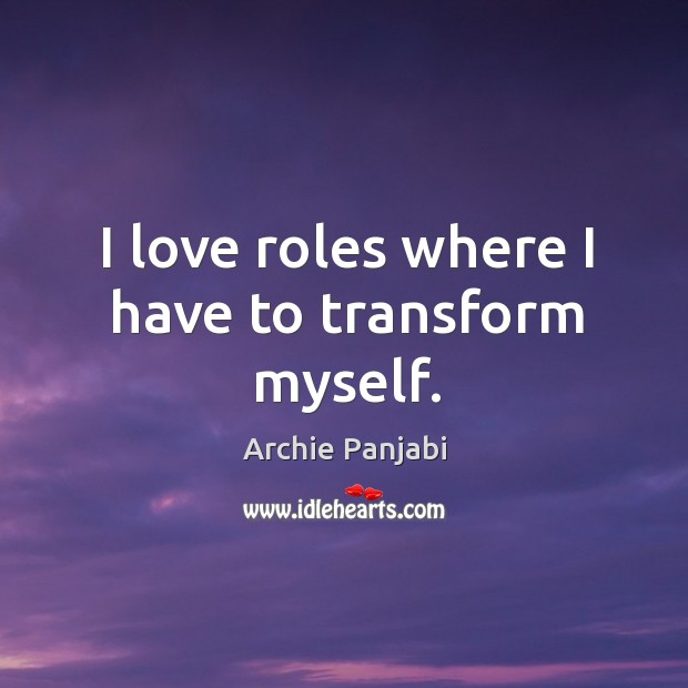 I love roles where I have to transform myself. Archie Panjabi Picture Quote