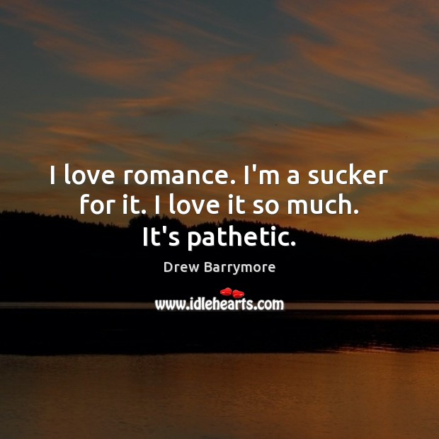 I love romance. I'm a sucker for it. I love it so much. It's pathetic. Drew Barrymore Picture Quote