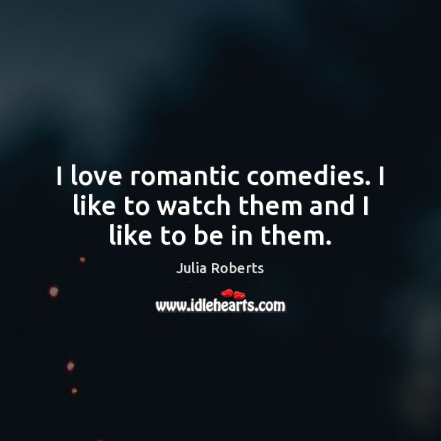 I love romantic comedies. I like to watch them and I like to be in them. Julia Roberts Picture Quote