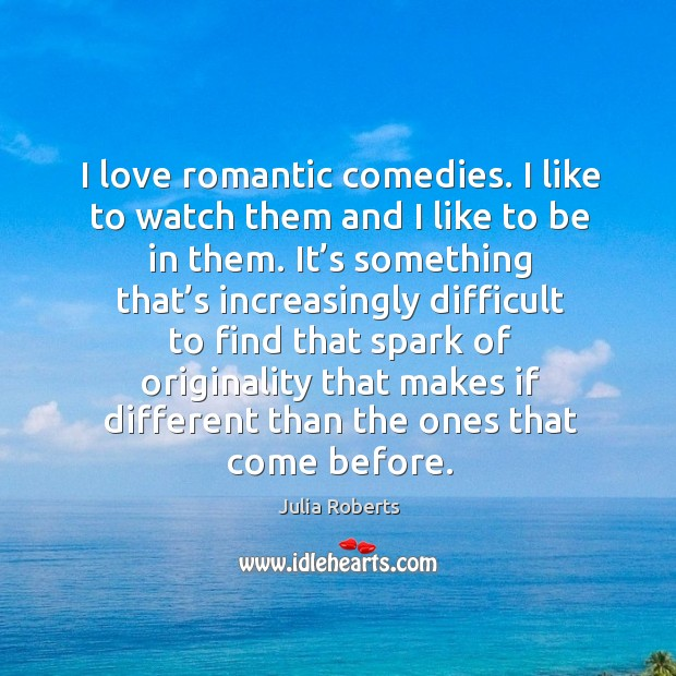 I love romantic comedies. I like to watch them and I like to be in them. Image