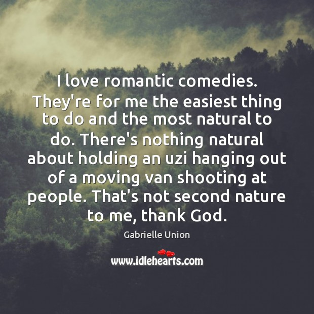 I love romantic comedies. They're for me the easiest thing to do Image