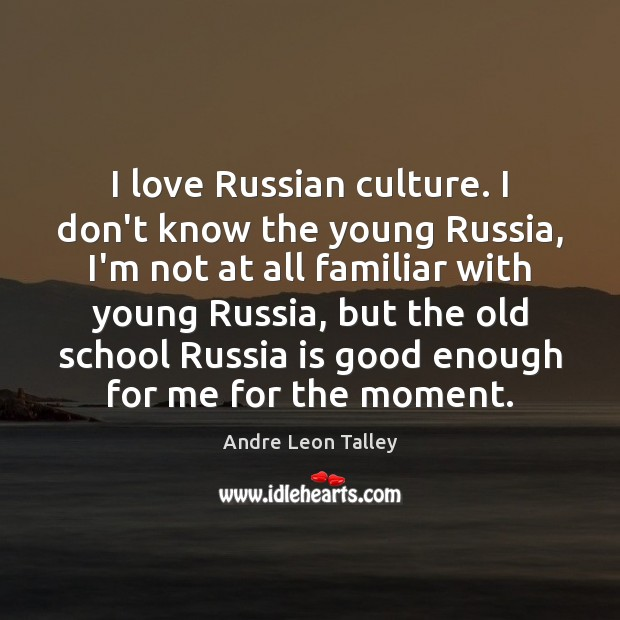 I love Russian culture. I don't know the young Russia, I'm not Image