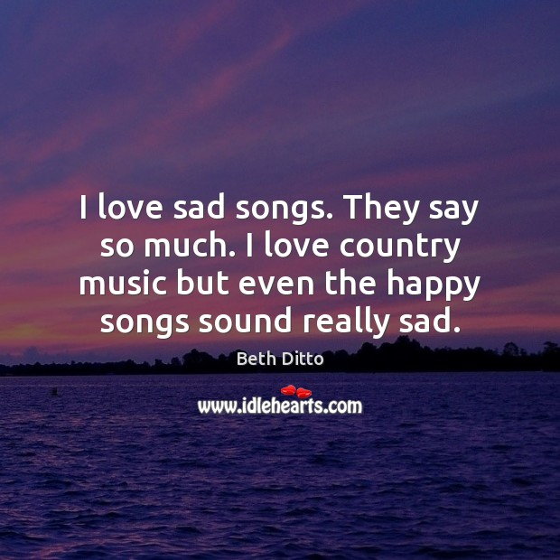 I love sad songs. They say so much. I love country music Beth Ditto Picture Quote